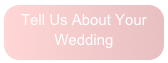 Click Here To Tell Us About Your Wedding!