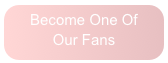 Become One Of Our Fans